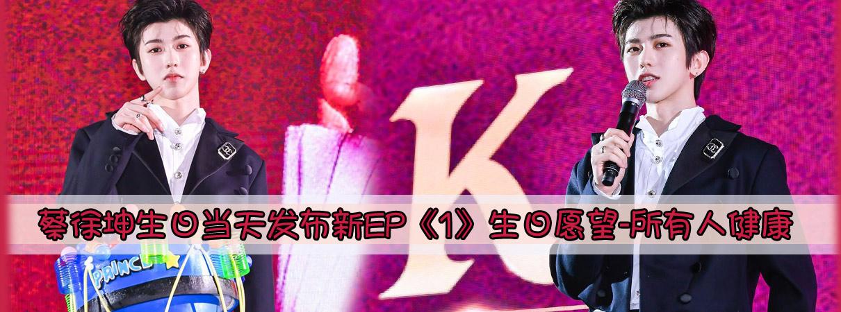 蔡徐坤生日当天发布新EP《1》生日愿望-所有人健…