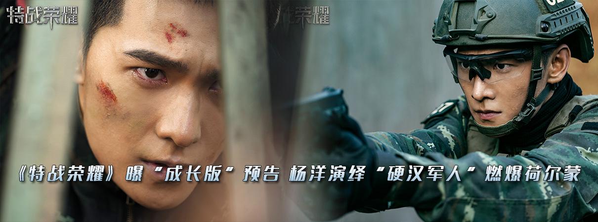 """《特战荣耀》曝""""成长版""""预告 杨洋演绎""""硬汉军人…"""