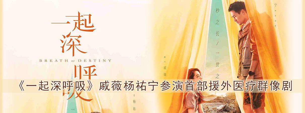 《一起深呼吸》曝先导海报 戚薇杨祐宁参演首部援外…
