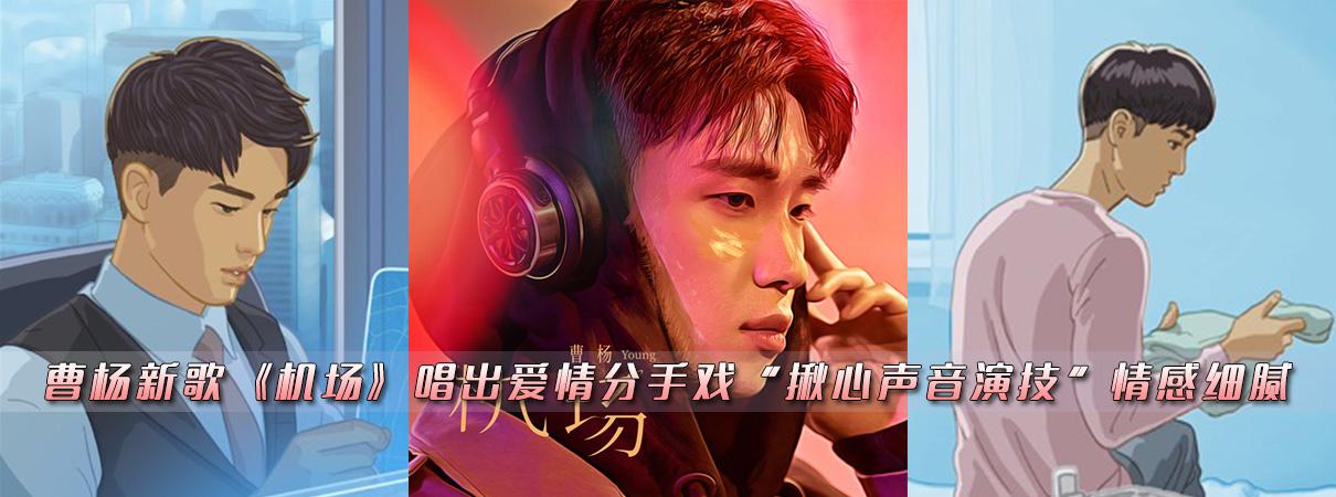 """曹杨新歌《机场》唱出爱情分手戏""""揪心声音演技""""情…"""
